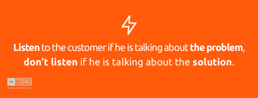 Listen to the customer if he is talking about the problem don't listen if he is talking about the solution